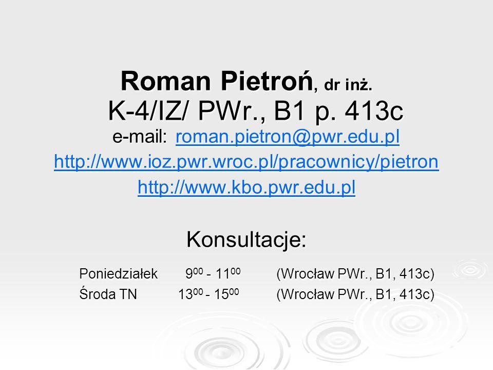Roman Pietroń, dr inż. K-4/IZ/ PWr., B1 p. 413c e-mail: roman.pietron@pwr.edu.pl roman.pietron@pwr.edu.plroman.pietron@pwr.edu.pl http://www.ioz.pwr.w