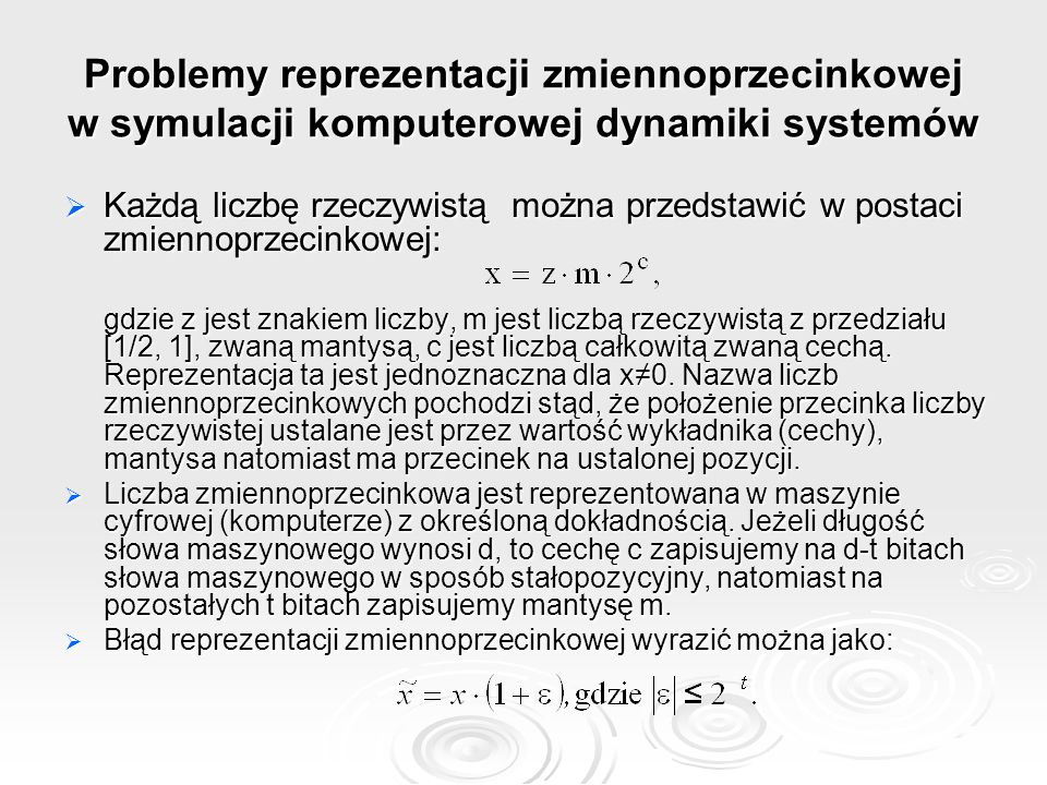 Problemy reprezentacji zmiennoprzecinkowej w symulacji komputerowej dynamiki systemów  Każdą liczbę rzeczywistą można przedstawić w postaci zmiennoprzecinkowej: gdzie z jest znakiem liczby, m jest liczbą rzeczywistą z przedziału [1/2, 1], zwaną mantysą, c jest liczbą całkowitą zwaną cechą.