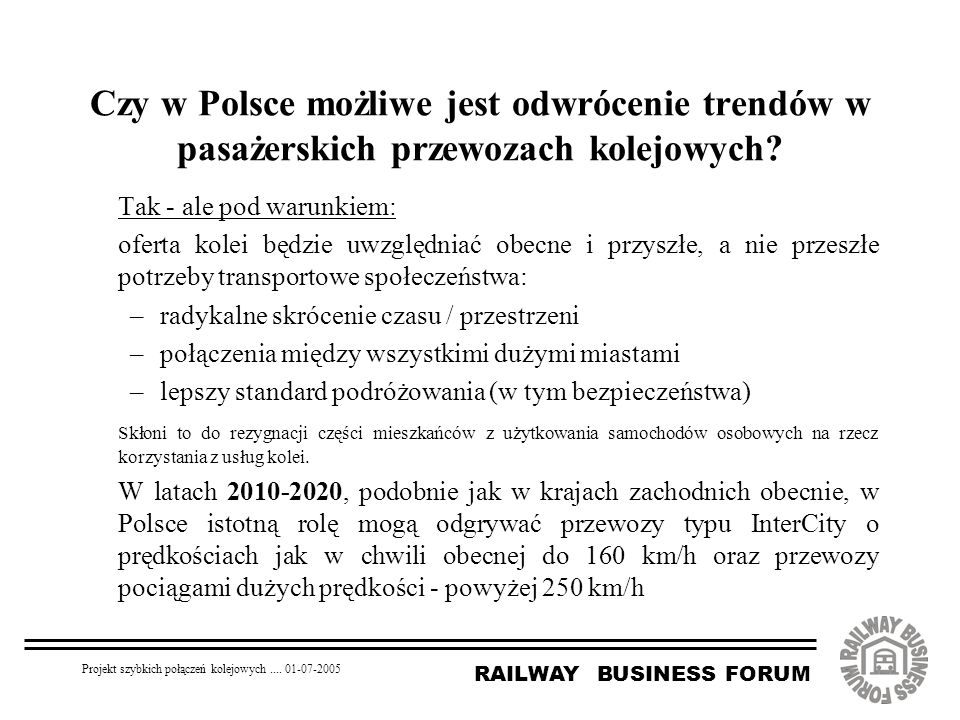RAILWAY BUSINESS FORUM Projekt szybkich połączeń kolejowych.... 01-07-2005 Czy w Polsce możliwe jest odwrócenie trendów w pasażerskich przewozach kole