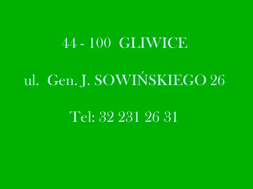 44 - 100 GLIWICE ul. Gen. J. SOWI Ń SKIEGO 26 Tel: 32 231 26 31