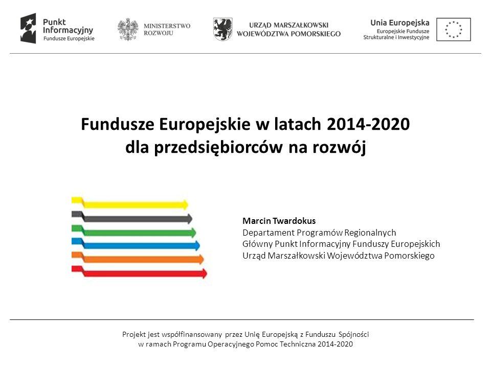 Projekt jest współfinansowany przez Unię Europejską z Funduszu Spójności w ramach Programu Operacyjnego Pomoc Techniczna 2014-2020 Fundusze Europejskie w latach 2014-2020 dla przedsiębiorców na rozwój Marcin Twardokus Departament Programów Regionalnych Główny Punkt Informacyjny Funduszy Europejskich Urząd Marszałkowski Województwa Pomorskiego