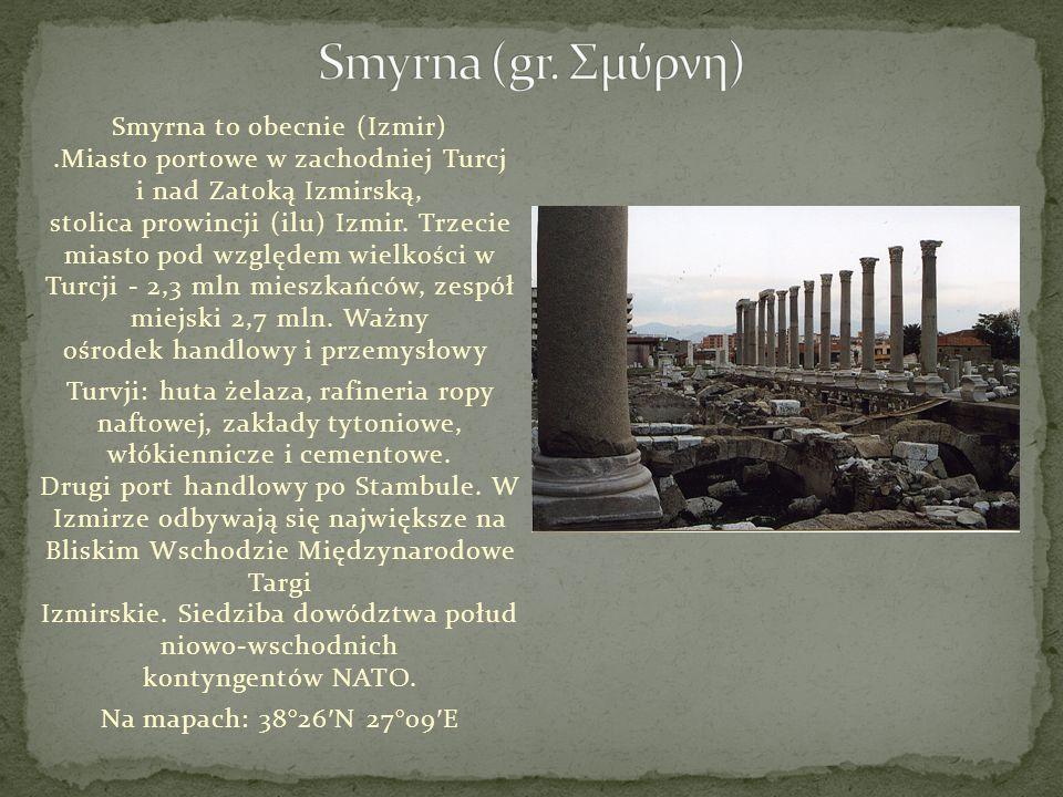 Smyrna to obecnie (Izmir).Miasto portowe w zachodniej Turcj i nad Zatoką Izmirską, stolica prowincji (ilu) Izmir. Trzecie miasto pod względem wielkośc