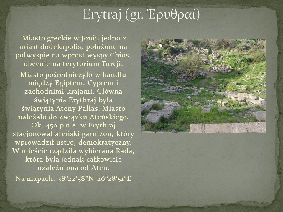 Miasto greckie w Jonii, jedno z miast dodekapolis, położone na półwyspie na wprost wyspy Chios, obecnie na terytorium Turcji. Miasto pośredniczyło w h