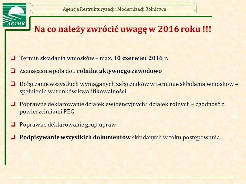 Agencja Restrukturyzacji i Modernizacji Rolnictwa Na co należy zwrócić uwagę w 2016 roku !!!  Termin składania wniosków – max. 10 czerwiec 2016 r. 