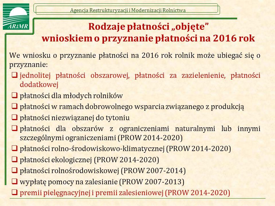 Agencja Restrukturyzacji i Modernizacji Rolnictwa Rodzaje dobrowolnego wsparcia związanego z produkcją na rok 2016 We wniosku o przyznanie płatności na 2016 rok rolnik może ubiegać się o przyznanie płatności w ramach dobrowolnego wsparcia związanego z produkcją, w tym: płatności do powierzchni uprawy o buraka cukrowego płatności do powierzchni upraw roślin wysokobiałkowych płatności do powierzchni uprawy chmielu płatności do powierzchni uprawy ziemniaków skrobiowych płatności do powierzchni upraw owoców miękkich (truskawek lub malin) płatności do powierzchni uprawy pomidorów płatności do powierzchni uprawy lnu płatności do powierzchni uprawy konopi włóknistych płatności do krów płatności do bydła płatności do owiec płatności do kóz płatności związane do powierzchni upraw płatności związane do zwierząt