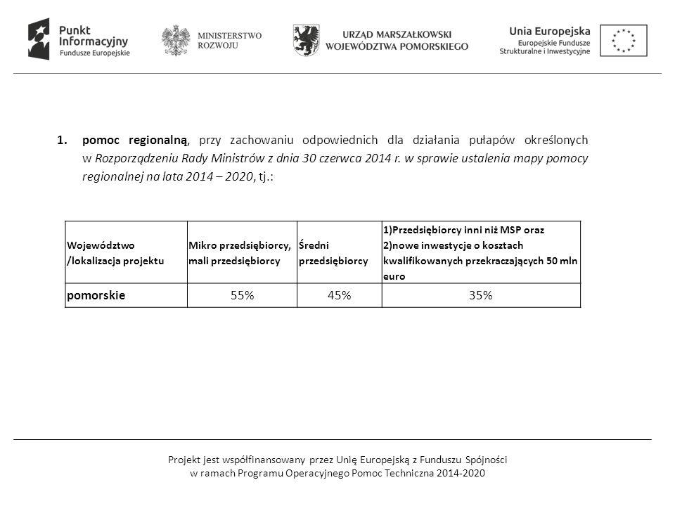 Projekt jest współfinansowany przez Unię Europejską z Funduszu Spójności w ramach Programu Operacyjnego Pomoc Techniczna 2014-2020 Województwo /lokalizacja projektu Mikro przedsiębiorcy, mali przedsiębiorcy Średni przedsiębiorcy 1)Przedsiębiorcy inni niż MSP oraz 2)nowe inwestycje o kosztach kwalifikowanych przekraczających 50 mln euro pomorskie55%45%35% 1.pomoc regionalną, przy zachowaniu odpowiednich dla działania pułapów określonych w Rozporządzeniu Rady Ministrów z dnia 30 czerwca 2014 r.