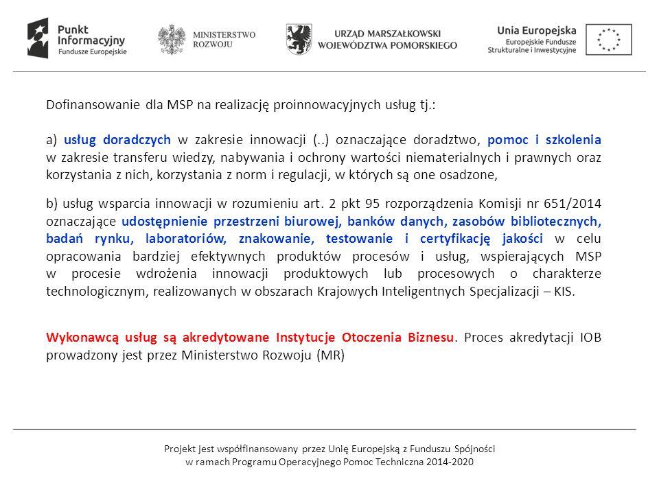Projekt jest współfinansowany przez Unię Europejską z Funduszu Spójności w ramach Programu Operacyjnego Pomoc Techniczna 2014-2020 Dofinansowanie dla MSP na realizację proinnowacyjnych usług tj.: a) usług doradczych w zakresie innowacji (..) oznaczające doradztwo, pomoc i szkolenia w zakresie transferu wiedzy, nabywania i ochrony wartości niematerialnych i prawnych oraz korzystania z nich, korzystania z norm i regulacji, w których są one osadzone, b) usług wsparcia innowacji w rozumieniu art.