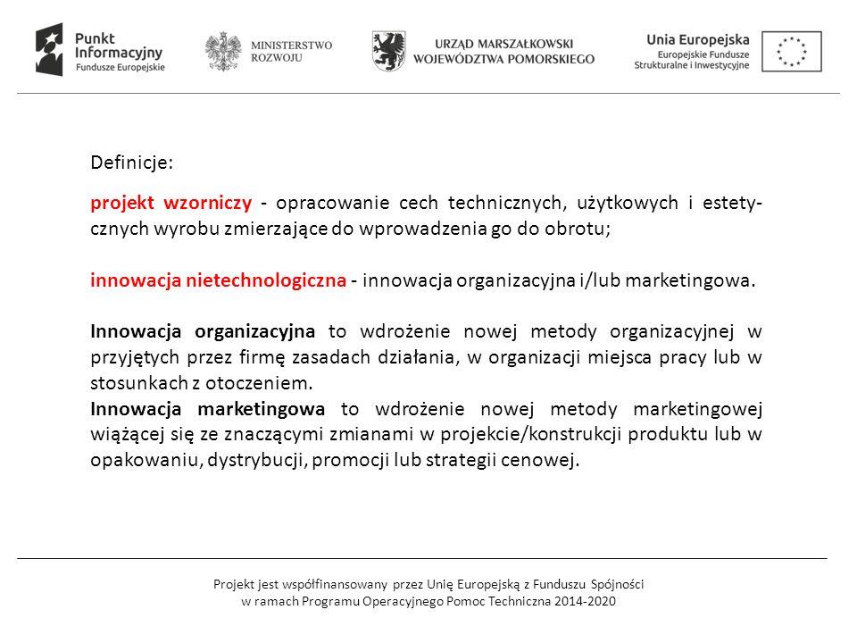 Projekt jest współfinansowany przez Unię Europejską z Funduszu Spójności w ramach Programu Operacyjnego Pomoc Techniczna 2014-2020 Definicje: projekt wzorniczy - opracowanie cech technicznych, użytkowych i estety- cznych wyrobu zmierzające do wprowadzenia go do obrotu; innowacja nietechnologiczna - innowacja organizacyjna i/lub marketingowa.