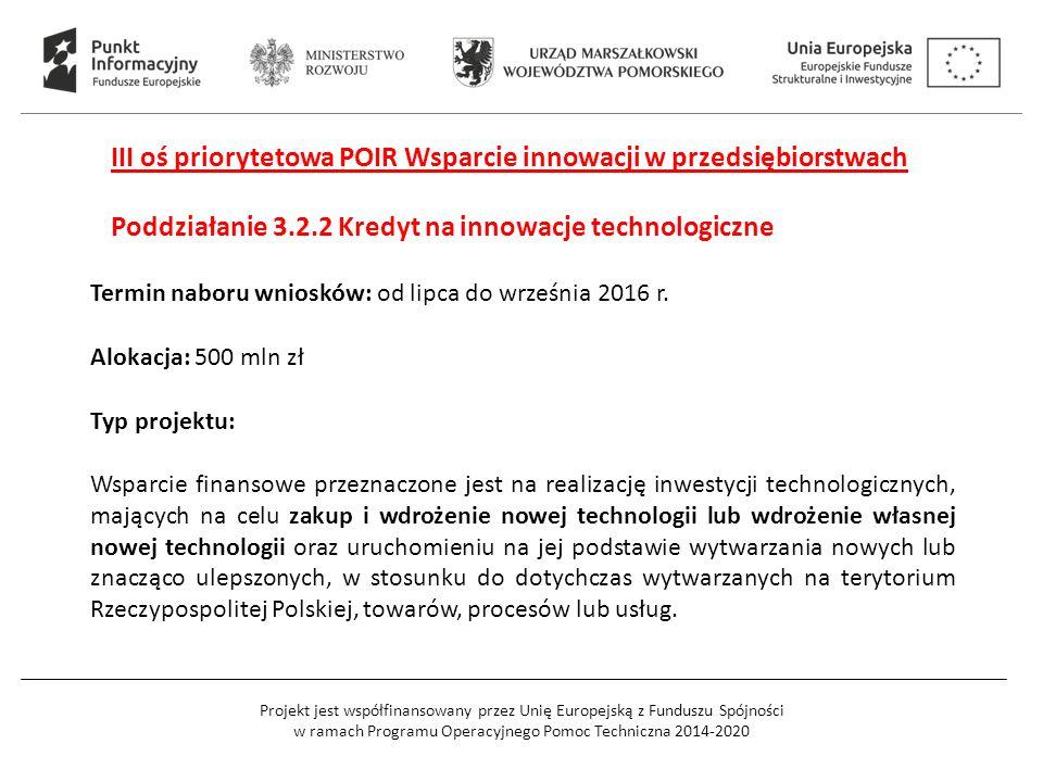 Projekt jest współfinansowany przez Unię Europejską z Funduszu Spójności w ramach Programu Operacyjnego Pomoc Techniczna 2014-2020 III oś priorytetowa POIR Wsparcie innowacji w przedsiębiorstwach Poddziałanie 3.2.2 Kredyt na innowacje technologiczne Termin naboru wniosków: od lipca do września 2016 r.