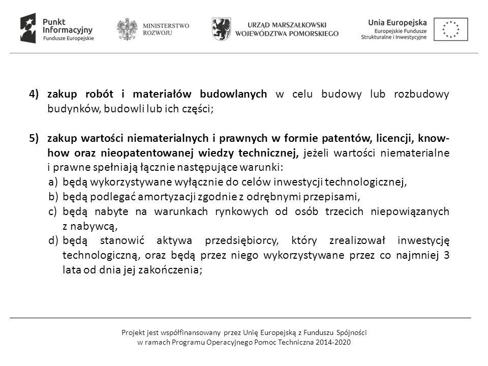 Projekt jest współfinansowany przez Unię Europejską z Funduszu Spójności w ramach Programu Operacyjnego Pomoc Techniczna 2014-2020 4)zakup robót i materiałów budowlanych w celu budowy lub rozbudowy budynków, budowli lub ich części; 5)zakup wartości niematerialnych i prawnych w formie patentów, licencji, know- how oraz nieopatentowanej wiedzy technicznej, jeżeli wartości niematerialne i prawne spełniają łącznie następujące warunki: a)będą wykorzystywane wyłącznie do celów inwestycji technologicznej, b)będą podlegać amortyzacji zgodnie z odrębnymi przepisami, c)będą nabyte na warunkach rynkowych od osób trzecich niepowiązanych z nabywcą, d)będą stanowić aktywa przedsiębiorcy, który zrealizował inwestycję technologiczną, oraz będą przez niego wykorzystywane przez co najmniej 3 lata od dnia jej zakończenia;