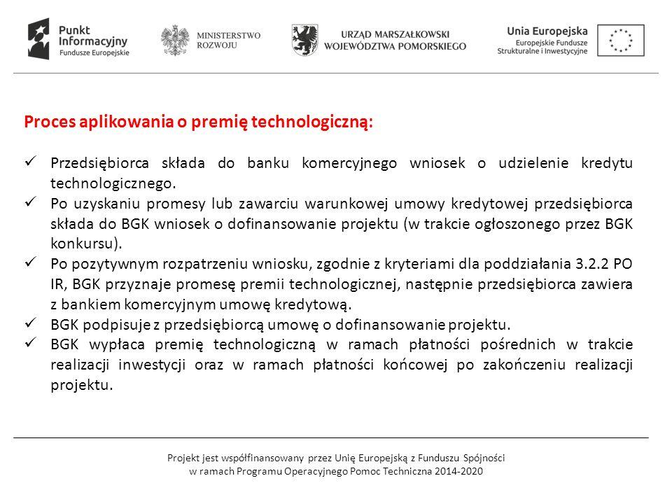 Projekt jest współfinansowany przez Unię Europejską z Funduszu Spójności w ramach Programu Operacyjnego Pomoc Techniczna 2014-2020 Proces aplikowania o premię technologiczną: Przedsiębiorca składa do banku komercyjnego wniosek o udzielenie kredytu technologicznego.