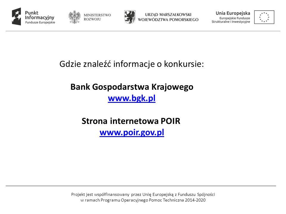 Projekt jest współfinansowany przez Unię Europejską z Funduszu Spójności w ramach Programu Operacyjnego Pomoc Techniczna 2014-2020 Gdzie znaleźć informacje o konkursie: Bank Gospodarstwa Krajowego www.bgk.pl Strona internetowa POIR www.poir.gov.pl