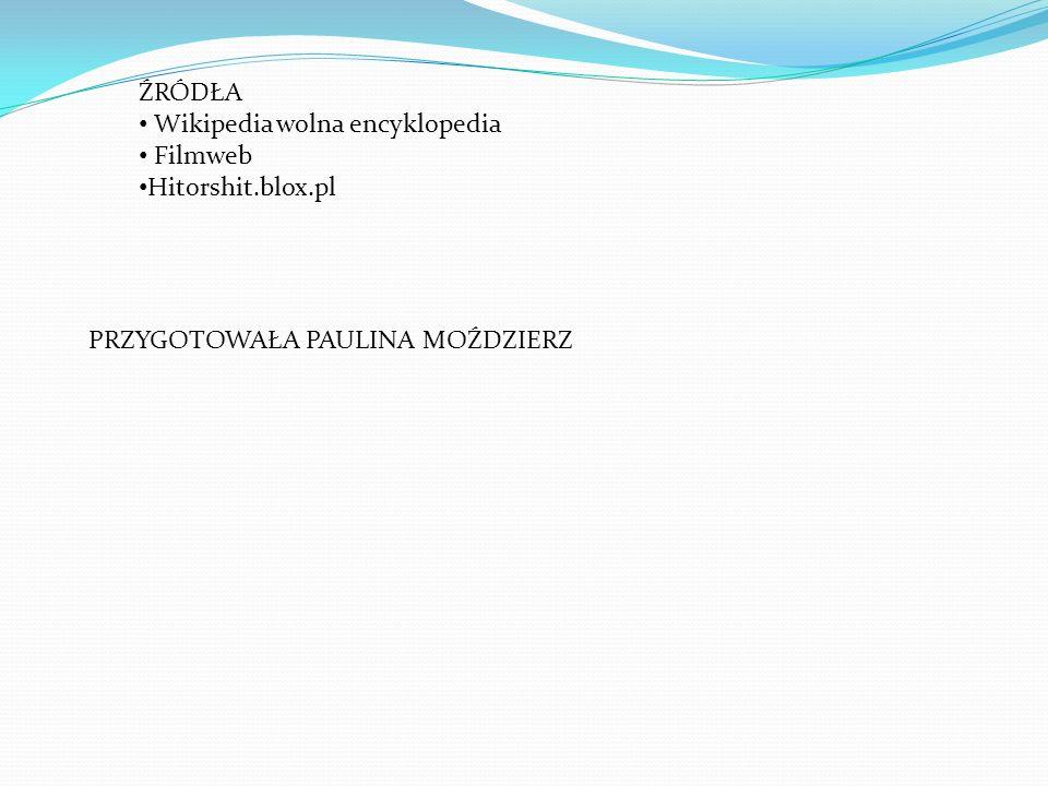 ŹRÓDŁA Wikipedia wolna encyklopedia Filmweb Hitorshit.blox.pl PRZYGOTOWAŁA PAULINA MOŹDZIERZ