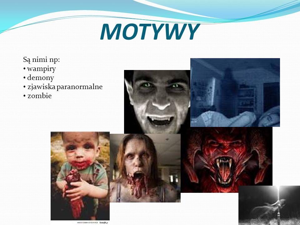 MOTYWY Są nimi np: wampiry demony zjawiska paranormalne zombie