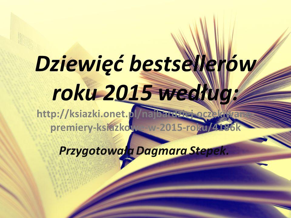Dziewięć bestsellerów roku 2015 według: http://ksiazki.onet.pl/najbardziej-oczekiwane- premiery-ksiazkowe-w-2015-roku/4186k Przygotowała Dagmara Stepek.