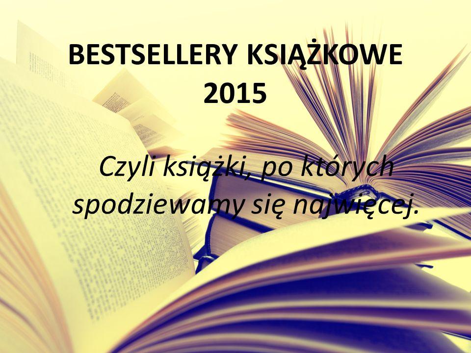 BESTSELLERY KSIĄŻKOWE 2015 Czyli książki, po których spodziewamy się najwięcej.