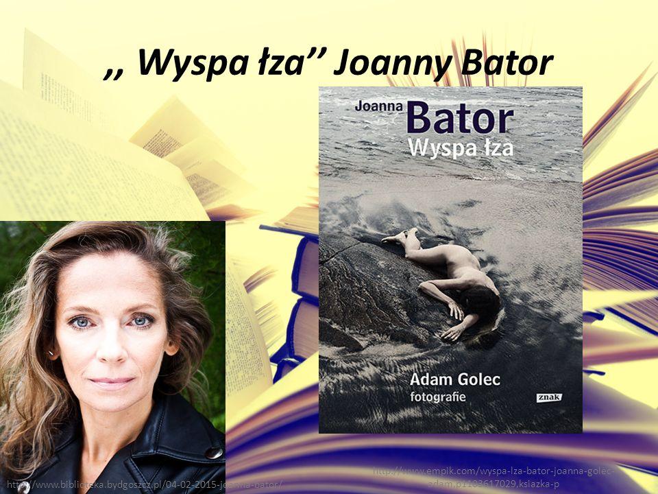 ,, Wyspa łza'' Joanny Bator http://www.empik.com/wyspa-lza-bator-joanna-golec- adam,p1103617029,ksiazka-p http://www.biblioteka.bydgoszcz.pl/04-02-2015-joanna-bator/