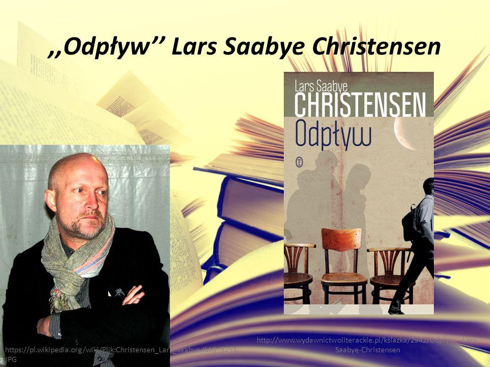 ,,Odpływ'' Lars Saabye Christensen http://www.wydawnictwoliterackie.pl/ksiazka/2942/Odplyw---Lars- Saabye-Christensen https://pl.wikipedia.org/wiki/Plik:Christensen_Lars_Saabye.IMG_3251.