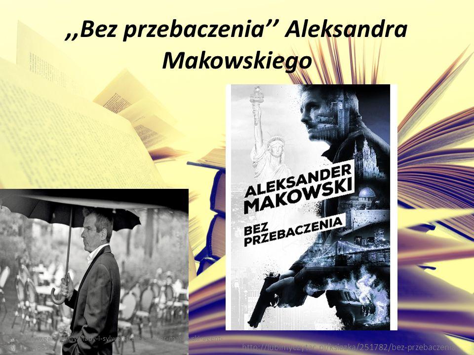 ,,Bez przebaczenia'' Aleksandra Makowskiego http://lubimyczytac.pl/ksiazka/251782/bez-przebaczenia http://www.gala.pl/wywiady-i-sylwetki/aleksander-makowski-agent- oswojony-8811