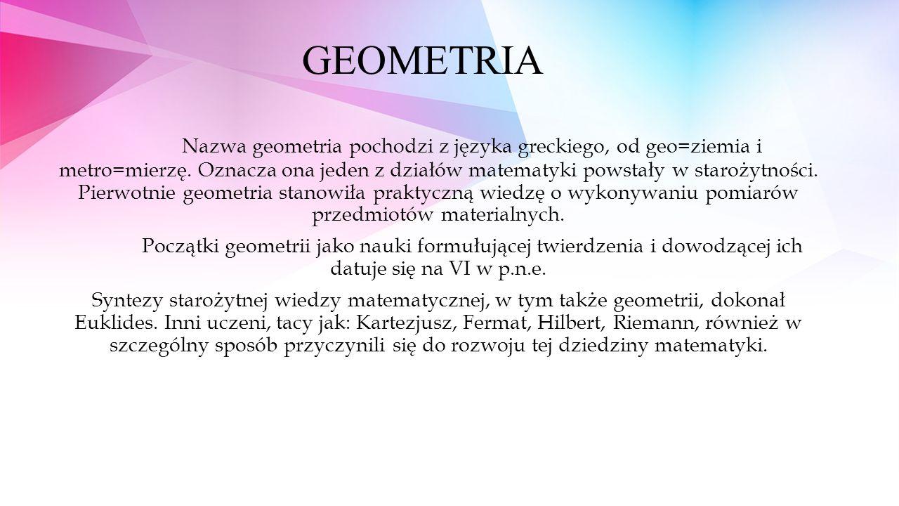 GEOMETRIA Nazwa geometria pochodzi z języka greckiego, od geo=ziemia i metro=mierzę. Oznacza ona jeden z działów matematyki powstały w starożytności.