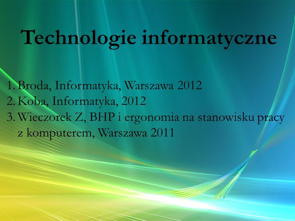 Technologie informatyczne 1.Broda, Informatyka, Warszawa 2012 2.Koba, Informatyka, 2012 3.Wieczorek Z, BHP i ergonomia na stanowisku pracy z komputere