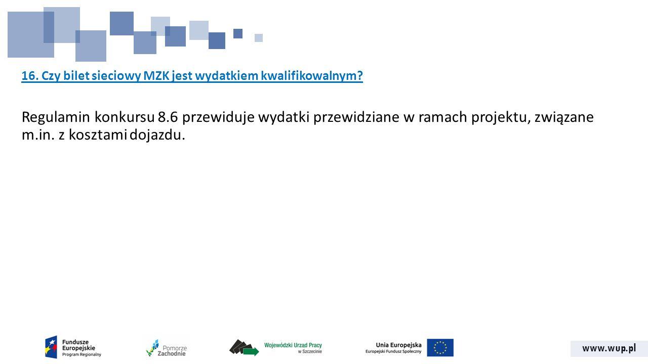 www.wup.pl 16. Czy bilet sieciowy MZK jest wydatkiem kwalifikowalnym? Regulamin konkursu 8.6 przewiduje wydatki przewidziane w ramach projektu, związa