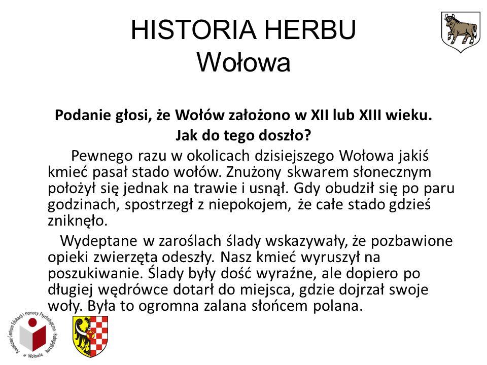 HISTORIA HERBU Wołowa Podanie głosi, że Wołów założono w XII lub XIII wieku. Jak do tego doszło? Pewnego razu w okolicach dzisiejszego Wołowa jakiś km