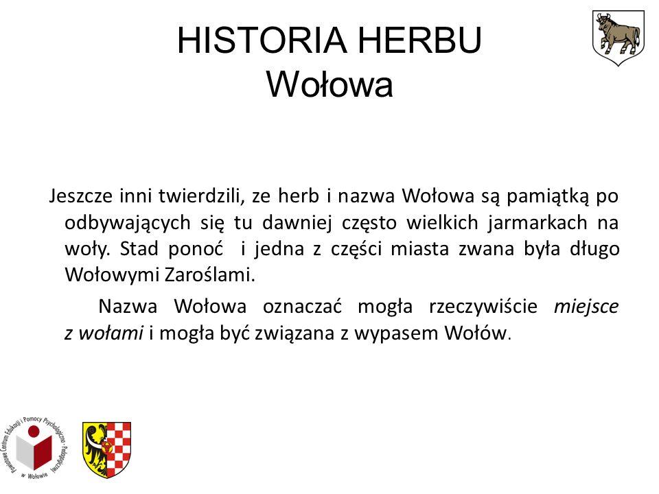 HISTORIA HERBU Wołowa Jeszcze inni twierdzili, ze herb i nazwa Wołowa są pamiątką po odbywających się tu dawniej często wielkich jarmarkach na woły.