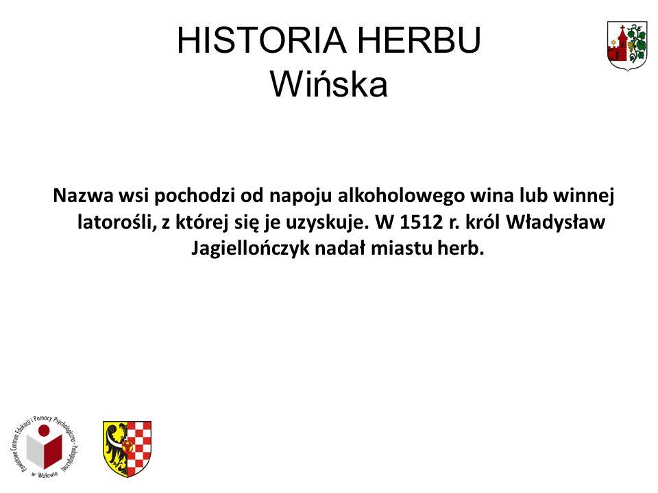HISTORIA HERBU Wińska Nazwa wsi pochodzi od napoju alkoholowego wina lub winnej latorośli, z której się je uzyskuje. W 1512 r. król Władysław Jagiello
