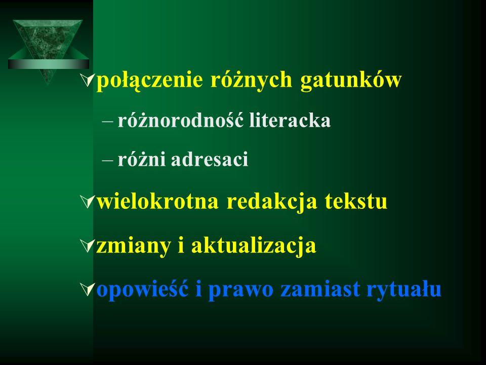  połączenie różnych gatunków –różnorodność literacka –różni adresaci  wielokrotna redakcja tekstu  zmiany i aktualizacja  opowieść i prawo zamiast rytuału