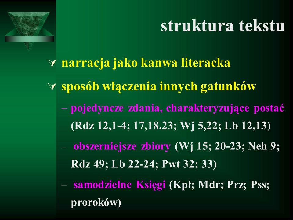 struktura tekstu  narracja jako kanwa literacka  sposób włączenia innych gatunków –pojedyncze zdania, charakteryzujące postać (Rdz 12,1-4; 17,18.23; Wj 5,22; Lb 12,13) – obszerniejsze zbiory (Wj 15; 20-23; Neh 9; Rdz 49; Lb 22-24; Pwt 32; 33) – samodzielne Księgi (Kpł; Mdr; Prz; Pss; proroków)