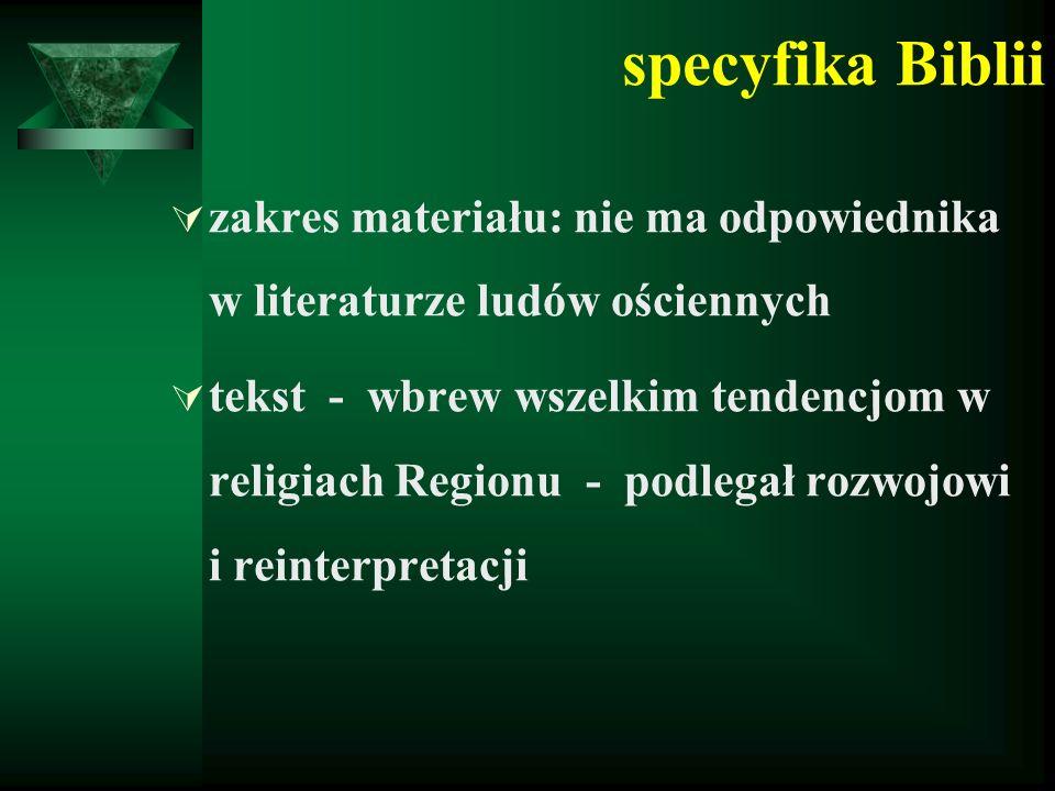 specyfika Biblii  zakres materiału: nie ma odpowiednika w literaturze ludów ościennych  tekst - wbrew wszelkim tendencjom w religiach Regionu - podlegał rozwojowi i reinterpretacji