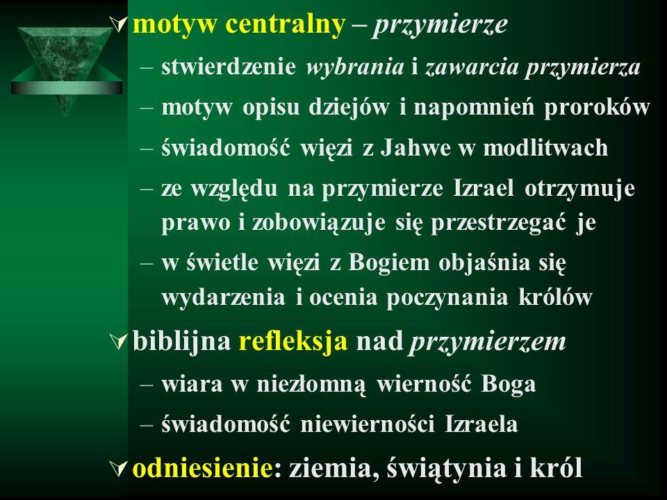  motyw centralny – przymierze –stwierdzenie wybrania i zawarcia przymierza –motyw opisu dziejów i napomnień proroków –świadomość więzi z Jahwe w modlitwach –ze względu na przymierze Izrael otrzymuje prawo i zobowiązuje się przestrzegać je –w świetle więzi z Bogiem objaśnia się wydarzenia i ocenia poczynania królów  biblijna refleksja nad przymierzem –wiara w niezłomną wierność Boga –świadomość niewierności Izraela  odniesienie: ziemia, świątynia i król
