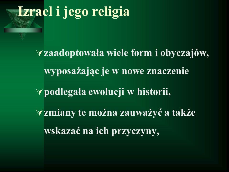 Izrael i jego religia  zaadoptowała wiele form i obyczajów, wyposażając je w nowe znaczenie  podlegała ewolucji w historii,  zmiany te można zauważyć a także wskazać na ich przyczyny,