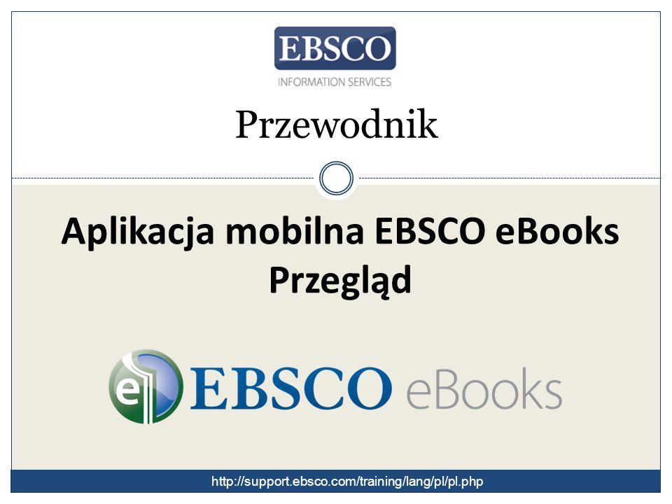 Aplikacja mobilna EBSCO eBooks Przegląd Przewodnik http://support.ebsco.com/training/lang/pl/pl.php