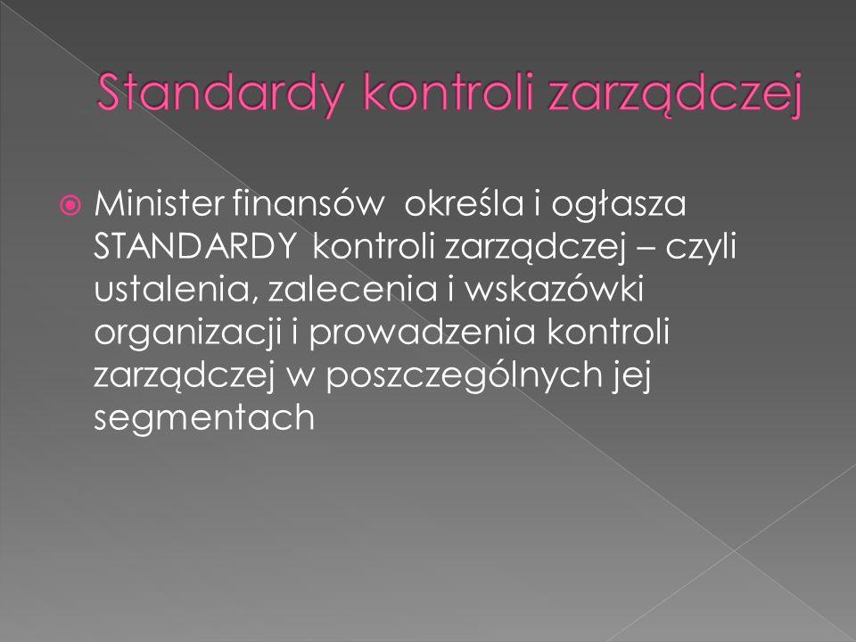 Minister finansów określa i ogłasza STANDARDY kontroli zarządczej – czyli ustalenia, zalecenia i wskazówki organizacji i prowadzenia kontroli zarządczej w poszczególnych jej segmentach