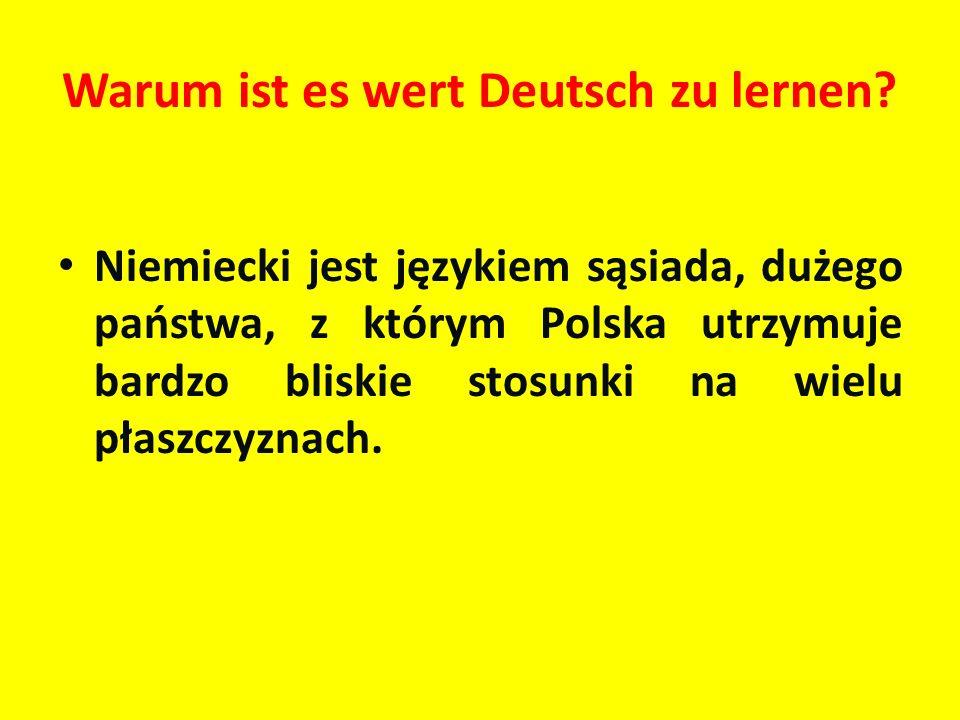 Warum ist es wert Deutsch zu lernen? Niemiecki jest językiem sąsiada, dużego państwa, z którym Polska utrzymuje bardzo bliskie stosunki na wielu płasz