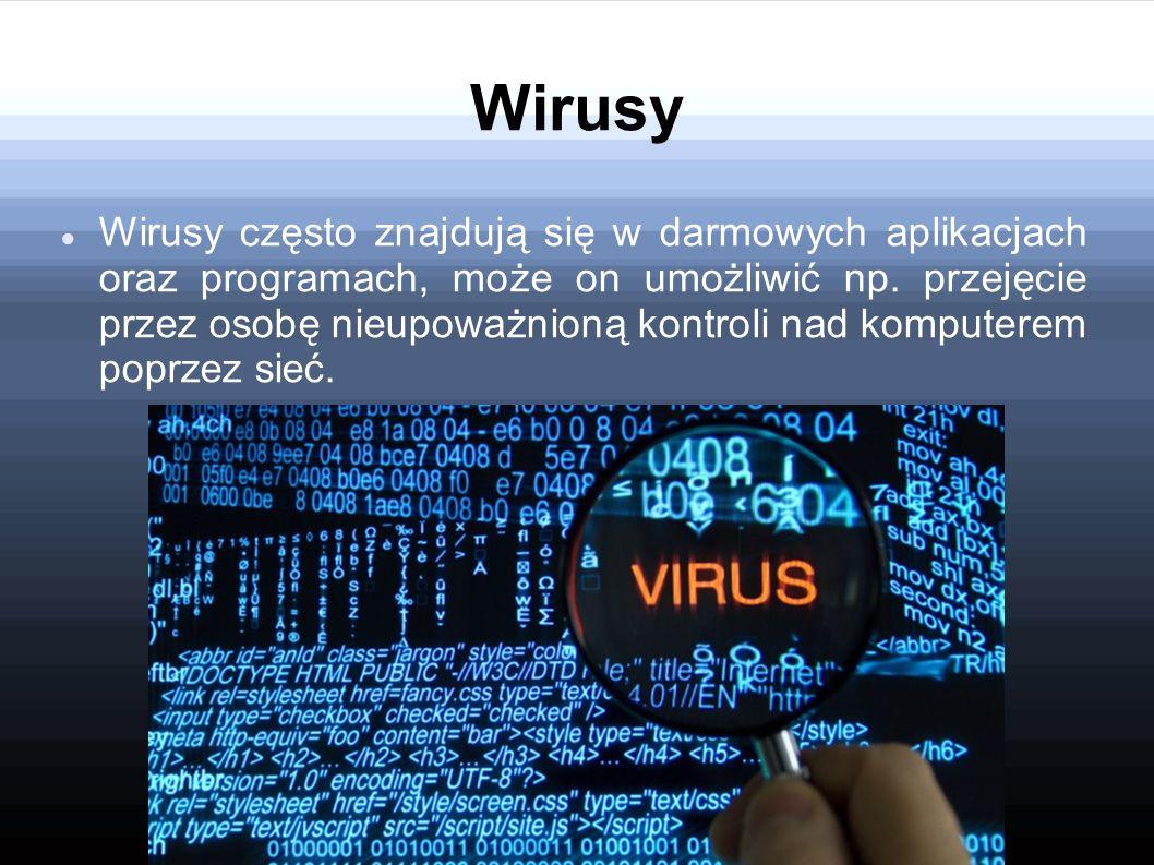 Wirusy Wirusy często znajdują się w darmowych aplikacjach oraz programach, może on umożliwić np. przejęcie przez osobę nieupoważnioną kontroli nad kom