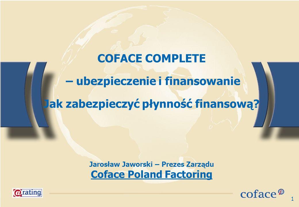 1 COFACE COMPLETE – ubezpieczenie i finansowanie Jak zabezpieczyć płynność finansową? Jarosław Jaworski – Prezes Zarządu Coface Poland Factoring