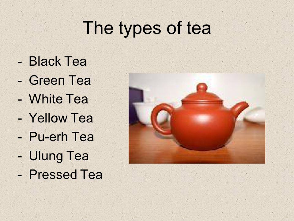 The types of tea -Black Tea -Green Tea -White Tea -Yellow Tea -Pu-erh Tea -Ulung Tea -Pressed Tea