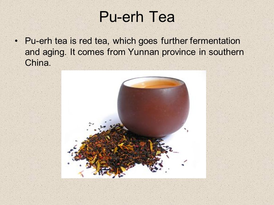 Pu-erh Tea Pu-erh tea is red tea, which goes further fermentation and aging.