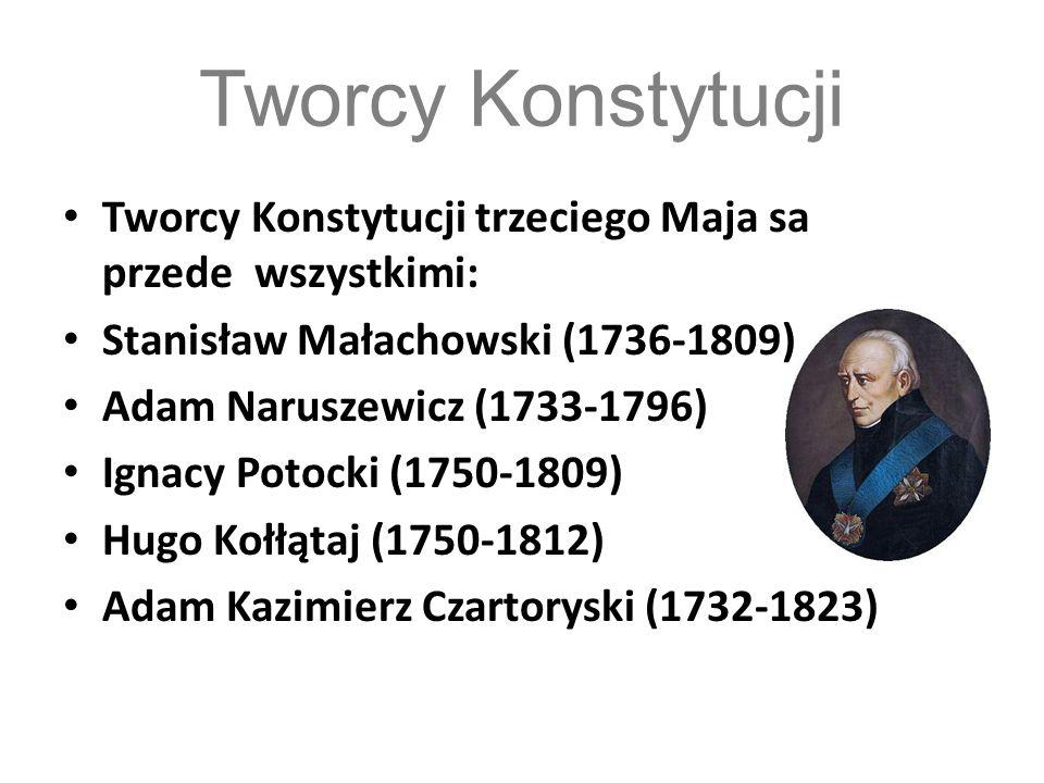 Tworcy Konstytucji Tworcy Konstytucji trzeciego Maja sa przede wszystkimi: Stanisław Małachowski (1736-1809) Adam Naruszewicz (1733-1796) Ignacy Potoc