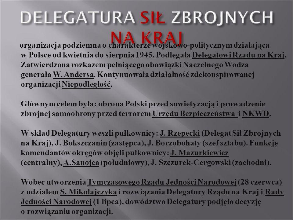 organizacja podziemna o charakterze wojskowo-politycznym działająca w Polsce od kwietnia do sierpnia 1945. Podlegała Delegatowi Rządu na Kraj. Zatwier