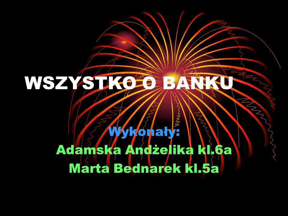 WSZYSTKO O BANKU Wykonały: Adamska Andżelika kl.6a Marta Bednarek kl.5a