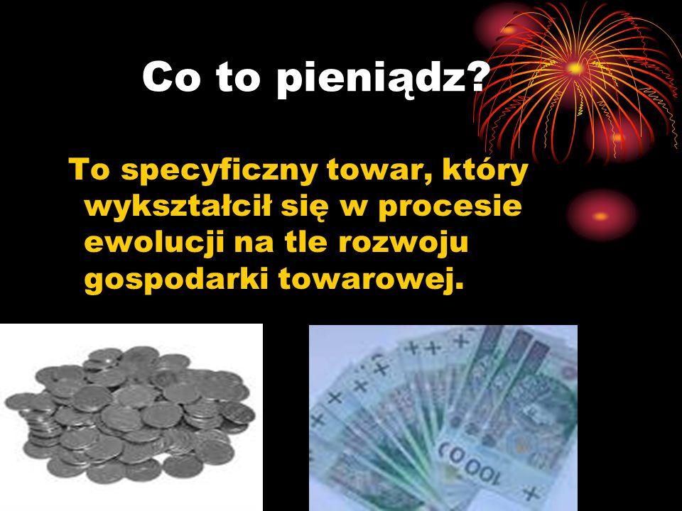 Co to pieniądz? To specyficzny towar, który wykształcił się w procesie ewolucji na tle rozwoju gospodarki towarowej.