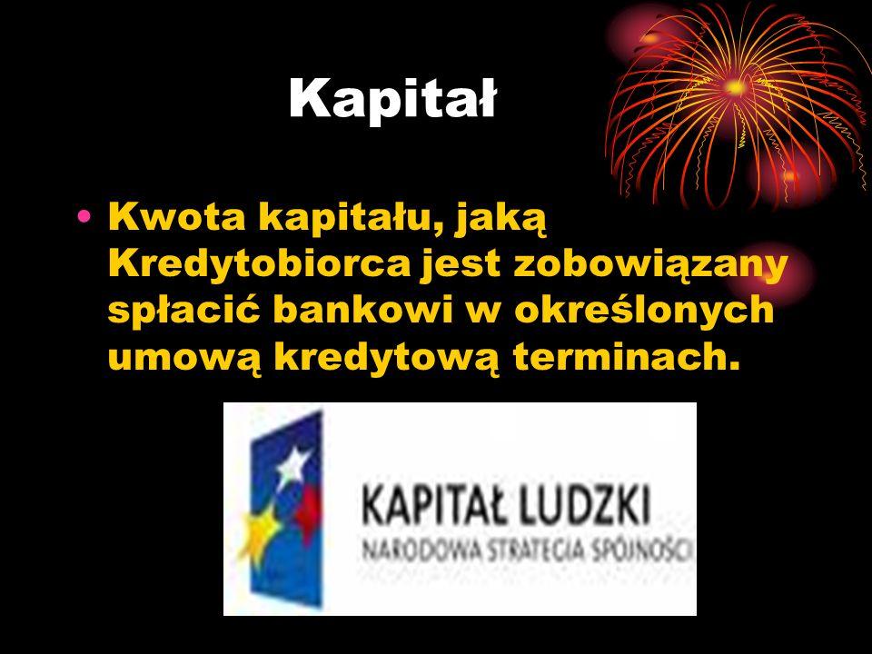 Kapitał Kwota kapitału, jaką Kredytobiorca jest zobowiązany spłacić bankowi w określonych umową kredytową terminach.