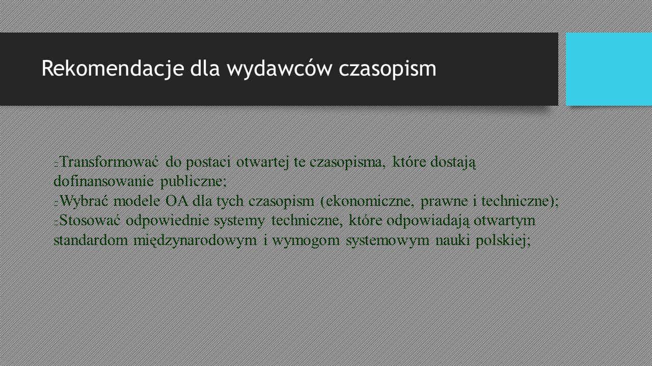 Rekomendacje dla wydawców czasopism Transformować do postaci otwartej te czasopisma, które dostają dofinansowanie publiczne; Wybrać modele OA dla tych czasopism (ekonomiczne, prawne i techniczne); Stosować odpowiednie systemy techniczne, które odpowiadają otwartym standardom międzynarodowym i wymogom systemowym nauki polskiej;