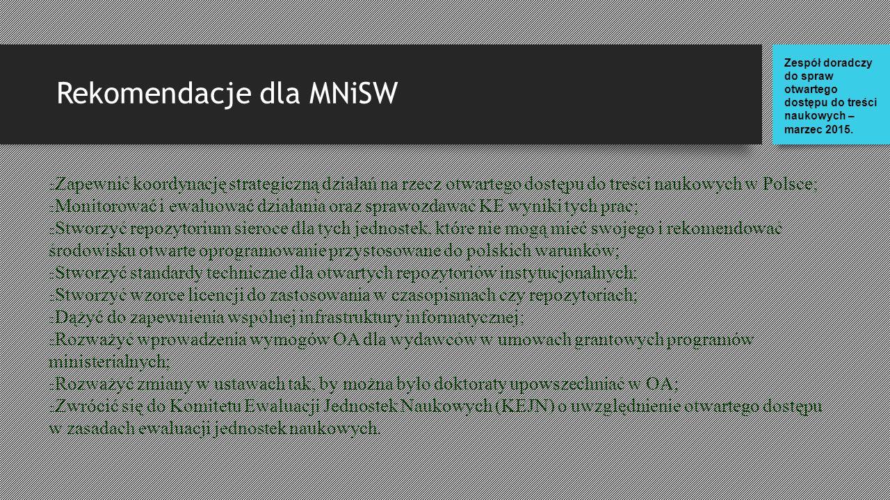 Rekomendacje dla MNiSW Zapewnić koordynację strategiczną działań na rzecz otwartego dostępu do treści naukowych w Polsce; Monitorować i ewaluować działania oraz sprawozdawać KE wyniki tych prac; Stworzyć repozytorium sieroce dla tych jednostek, które nie mogą mieć swojego i rekomendować środowisku otwarte oprogramowanie przystosowane do polskich warunków; Stworzyć standardy techniczne dla otwartych repozytoriów instytucjonalnych; Stworzyć wzorce licencji do zastosowania w czasopismach czy repozytoriach; Dążyć do zapewnienia wspólnej infrastruktury informatycznej; Rozważyć wprowadzenia wymogów OA dla wydawców w umowach grantowych programów ministerialnych; Rozważyć zmiany w ustawach tak, by można było doktoraty upowszechniać w OA; Zwrócić się do Komitetu Ewaluacji Jednostek Naukowych (KEJN) o uwzględnienie otwartego dostępu w zasadach ewaluacji jednostek naukowych.