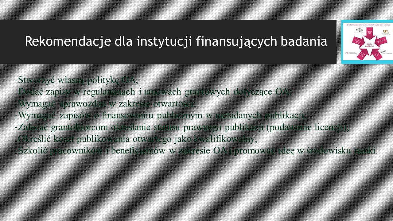 Rekomendacje dla instytucji finansujących badania Stworzyć własną politykę OA; Dodać zapisy w regulaminach i umowach grantowych dotyczące OA; Wymagać sprawozdań w zakresie otwartości; Wymagać zapisów o finansowaniu publicznym w metadanych publikacji; Zalecać grantobiorcom określanie statusu prawnego publikacji (podawanie licencji); Określić koszt publikowania otwartego jako kwalifikowalny; Szkolić pracowników i beneficjentów w zakresie OA i promować ideę w środowisku nauki.
