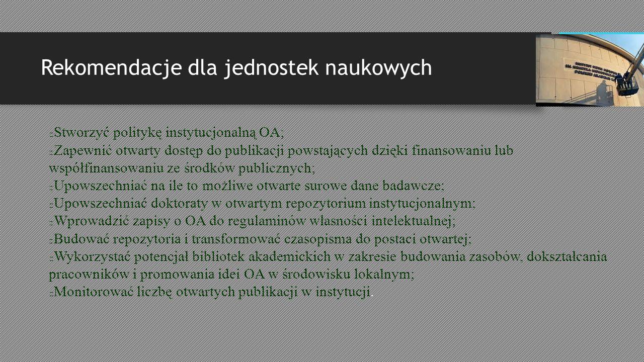 Rekomendacje dla jednostek naukowych Stworzyć politykę instytucjonalną OA; Zapewnić otwarty dostęp do publikacji powstających dzięki finansowaniu lub współfinansowaniu ze środków publicznych; Upowszechniać na ile to możliwe otwarte surowe dane badawcze; Upowszechniać doktoraty w otwartym repozytorium instytucjonalnym; Wprowadzić zapisy o OA do regulaminów własności intelektualnej; Budować repozytoria i transformować czasopisma do postaci otwartej; Wykorzystać potencjał bibliotek akademickich w zakresie budowania zasobów, dokształcania pracowników i promowania idei OA w środowisku lokalnym; Monitorować liczbę otwartych publikacji w instytucji.